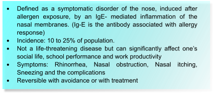 •	Defined as a symptomatic disorder of the nose, induced after allergen exposure, by an IgE- mediated inflammation of the nasal membranes. (Ig-E is the antibody associated with allergy response) •	Incidence: 10 to 25% of population. •	Not a life-threatening disease but can significantly affect one's social life, school performance and work productivity •	Symptoms: Rhinorrhea, Nasal obstruction, Nasal itching, Sneezing and the complications •	Reversible with avoidance or with treatment